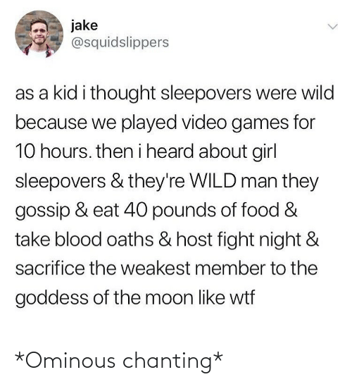heard: jake  @squidslippers  as a kid i thought sleepovers were wild  because we played video games for  10 hours. then i heard about girl  sleepovers & they're WILD man they  gossip & eat 40 pounds of food &  take blood oaths & host fight night &  sacrifice the weakest member to the  goddess of the moon like wtf *Ominous chanting*