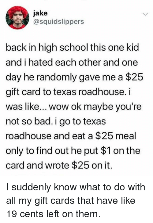 Bad, Memes, and School: jake  @squidslippers  back in high school this one kid  and i hated each other and one  day he randomly gave me a $25  gift card to texas roadhouse. i  was like... wow ok maybe vou're  not so bad. i go to texas  roadhouse and eat a $25 meal  only to find out he put $1 on the  card and wrote $25 on it I suddenly know what to do with all my gift cards that have like 19 cents left on them.