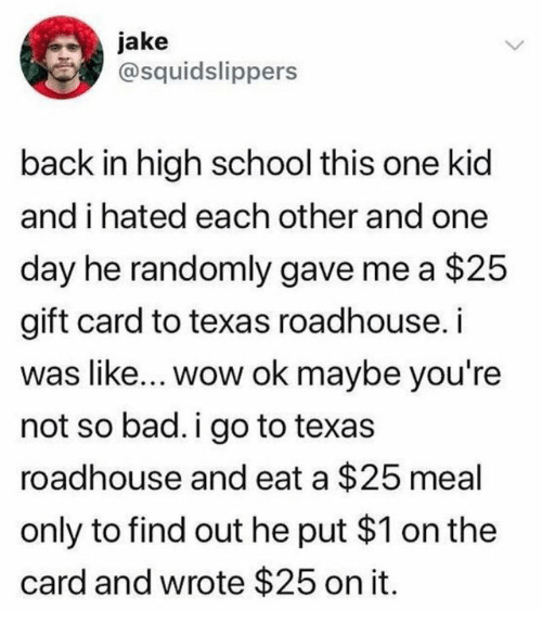 Bad, School, and Wow: jake  @squidslippers  back in high school this one kid  and i hated each other and one  day he randomly gave me a $25  gift card to texas roadhouse. i  was like... wow ok maybe you're  not so bad. i go to texas  roadhouse and eat a $25 meal  only to find out he put $1 on the  card and wrote $25 on it.