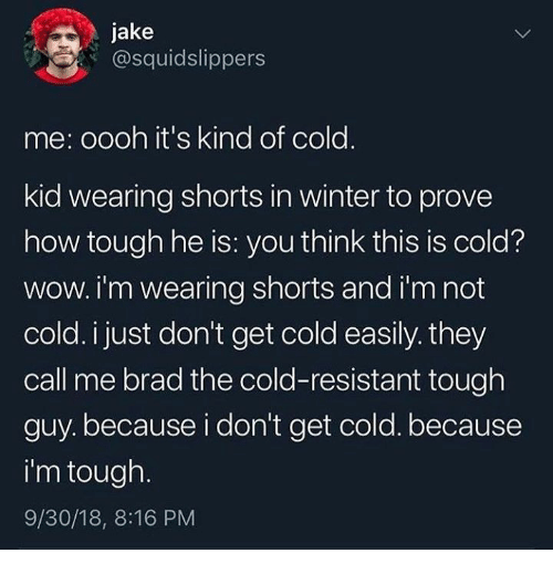 Winter, Wow, and Cold: jake  @squidslippers  me: oooh it's kind of cold.  kid wearing shorts in winter to prove  how tough he is: you think this is cold?  wow. i'm wearing shorts and i'm not  cold. i just don't get cold easily. they  call me brad the cold-resistant tough  guy. because i don't get cold. because  i'm tough.  9/30/18, 8:16 PM