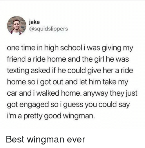 School, Texting, and Best: jake  @squidslippers  one time in high school i was giving my  friend a ride home and the girl he was  texting asked if he could give her a ride  home so i got out and let him take my  car and i walked home. anyway they just  got engaged so i guess you could say  i'm a pretty good wingman. Best wingman ever