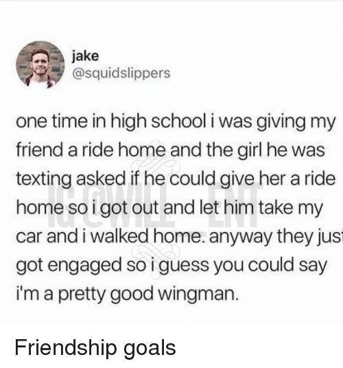 Goals, Memes, and School: jake  @squidslippers  one time in high school i was giving my  friend a ride home and the girl he was  texting asked if he could give her a ride  home so igot out and let him take my  car andi walked home. anyway they jus  got engaged so i guess you could say  i'm a pretty good wingman Friendship goals