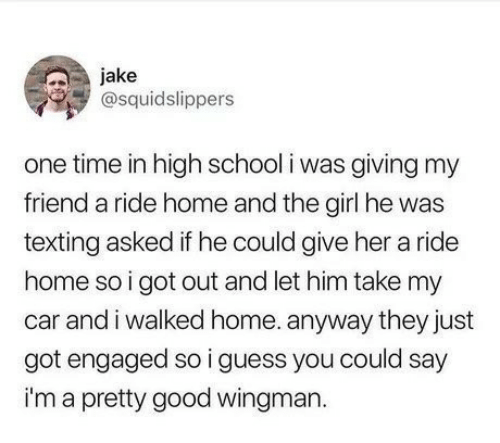 give her: jake  @squidslippers  one time in high school i was giving my  friend a ride home and the girl he was  texting asked if he could give her a ride  home so i got out and let him take my  car and i walked home. anyway they just  got engaged so i guess you could say  im a pretty good wingman.