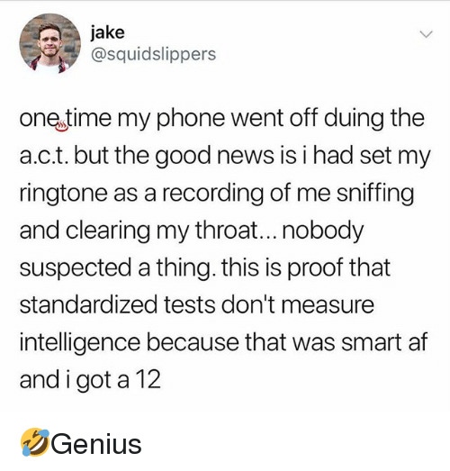 Ringtone: jake  @squidslippers  one time my phone went off duing the  a.c.t. but the good news is i had set my  ringtone as a recording of me sniffing  and clearing my throat...nobody  suspected a thing. this is proof that  standardized tests don't measure  intelligence because that was smart af  and i got a 12 🤣Genius