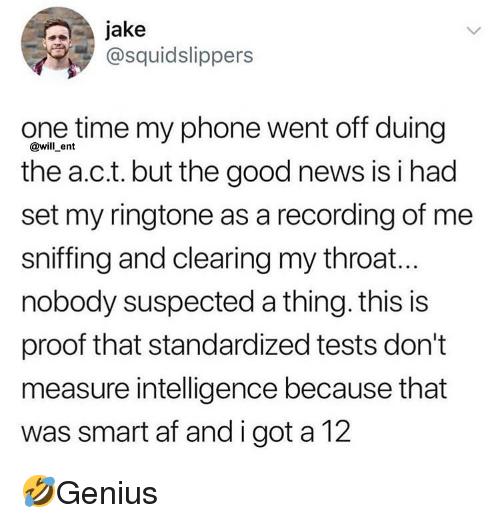Ringtone: jake  @squidslippers  one time my phone went off duing  the a.c.t. but the good news is i had  set my ringtone as a recording of me  sniffing and clearing my throat...  nobody suspected a thing. this is  proof that standardized tests don't  measure intelligence because that  was smart af and i got a 12  @will ent 🤣Genius