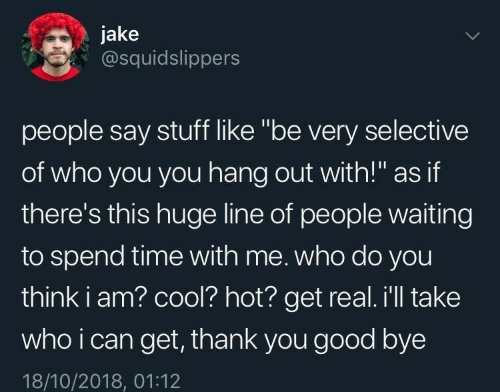 """Thank You, Cool, and Good: jake  @squidslippers  people say stuff like """"be very selective  of who you you hang out with!"""" as if  there's this huge line of people waiting  to spend time with me. who do you  think i am? cool? hot? get real. i'll take  who i can get, thank you good bye  18/10/2018, 01:12"""