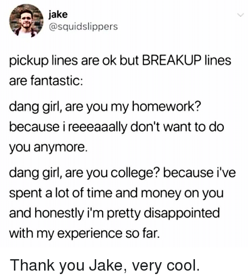 College, Disappointed, and Memes: Jake  @squidslippers  pickup lines are ok but BREAKUP lines  are fantastic:  dang girl, are you my homework?  because i reeeaaally don't want to do  you anymore  dang girl, are you college? because i've  spent a lot of time and money on you  and honestly i'm pretty disappointed  with my experience so far. Thank you Jake, very cool.