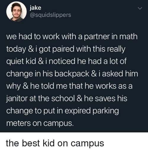 janitor: jake  @squidslippers  we had to work with a partner in math  today & i got paired with this really  quiet kid & i noticed he had a lot of  change in his backpack & i asked him  why & he told me that he works as a  janitor at the school & he saves his  change to put in expired parking  meters on campus. the best kid on campus