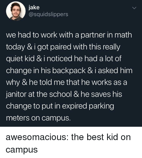 janitor: jake  @squidslippers  we had to work with a partner in math  today & i got paired with this really  quiet kid & i noticed he had a lot of  change in his backpack & i asked him  why & he told me that he works as a  janitor at the school & he saves his  change to put in expired parking  meters on campus. awesomacious:  the best kid on campus
