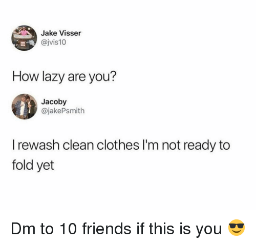 Clothes, Friends, and Lazy: Jake Visser  @jvis10  How lazy are you?  Jacoby  @jakePsmith  I rewash clean clothes I'm not ready to  fold yet Dm to 10 friends if this is you 😎