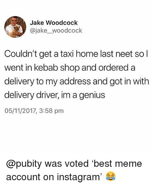 Instagram, Meme, and Memes: Jake Woodcock  .y @jake_woodcock  Couldn't get a taxi home last neet so l  went in kebab shop and ordered a  delivery to my address and got in with  delivery driver, im a genius  05/11/2017, 3:58 pm @pubity was voted 'best meme account on instagram' 😂
