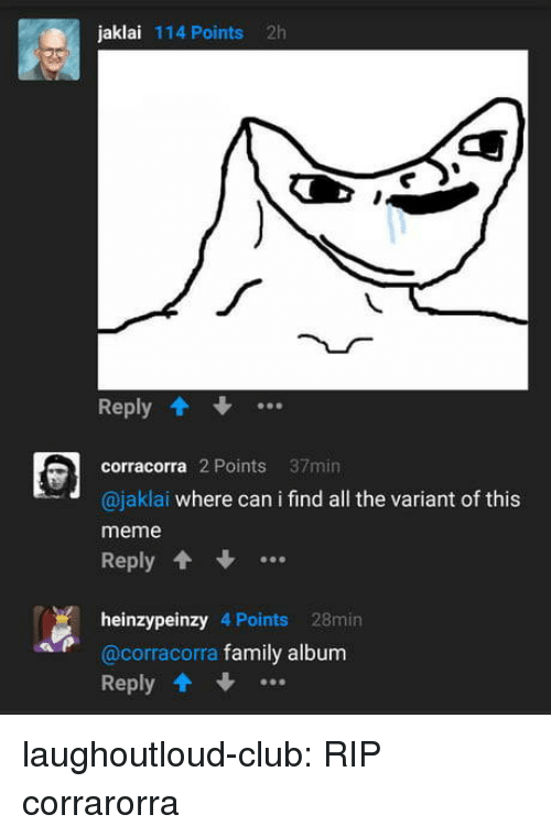 Club, Family, and Meme: jaklai 114 Points 2h  Reply  corracorra 2 Points 37min  @jaklai where can i find all the variant of this  meme  Reply.  heinzypeinzy 4 Points 28min  @corracorra family album  Reply .. laughoutloud-club:  RIP corrarorra