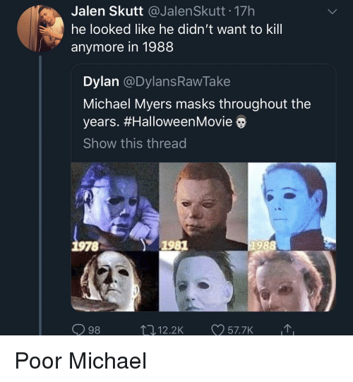 Michael, Michael Myers, and Dylan: Jalen Skutt JalenSkutt 17h  he looked like he didn't want to kill  anymore in 1988  Dylan @DylansRawTake  Michael Myers masks throughout the  years. #HalloweenMovie  Show this thread  78  1981  1988  98  12.2K 57.7K Poor Michael