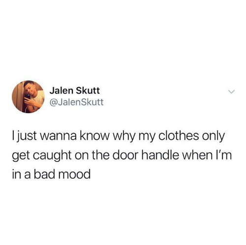 Bad, Clothes, and Funny: Jalen Skutt  @JalenSkutt  I just wanna know why my clothes only  get caught on the door handle when I'm  in a bad mood