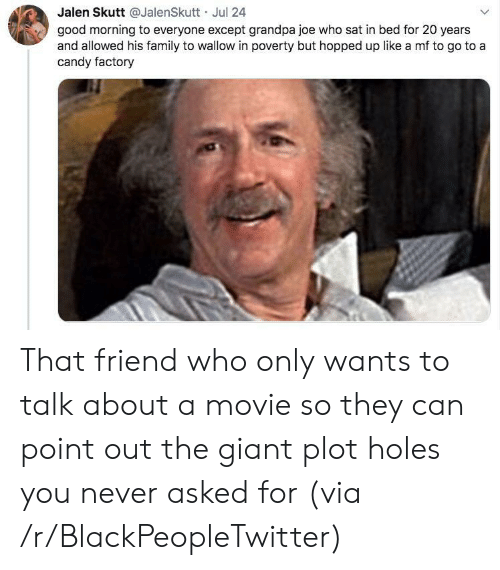 Blackpeopletwitter, Candy, and Family: Jalen Skutt @JalenSkutt Jul 24  good morning to everyone except grandpa joe who sat in bed for 20 years  and allowed his family to wallow in poverty but hopped up like a mf to go to a  candy factory That friend who only wants to talk about a movie so they can point out the giant plot holes you never asked for (via /r/BlackPeopleTwitter)