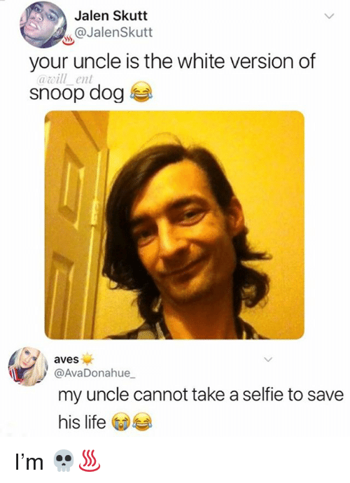 Life, Memes, and Selfie: Jalen Skutt  @JalenSkutt  your uncle is the white version of  awill_ent  snoop dog 부  aves  @AvaDonahue  my uncle cannot take a selfie to save  his life I'm 💀♨️