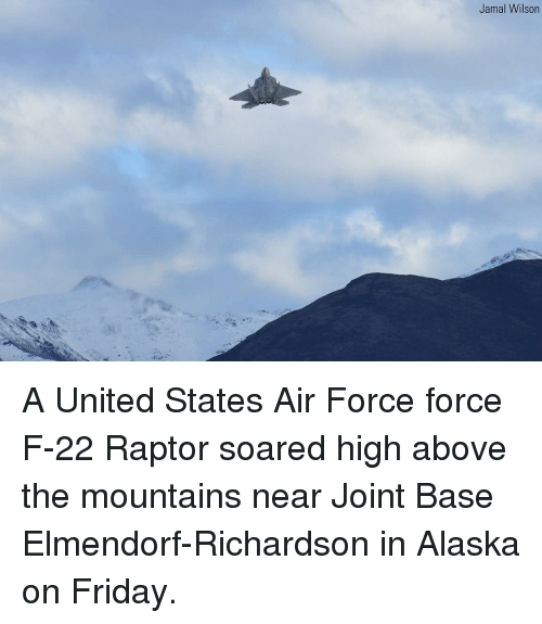 Friday, Memes, and Air Force: Jamal Wilson A United States Air Force force F-22 Raptor soared high above the mountains near Joint Base Elmendorf-Richardson in Alaska on Friday.