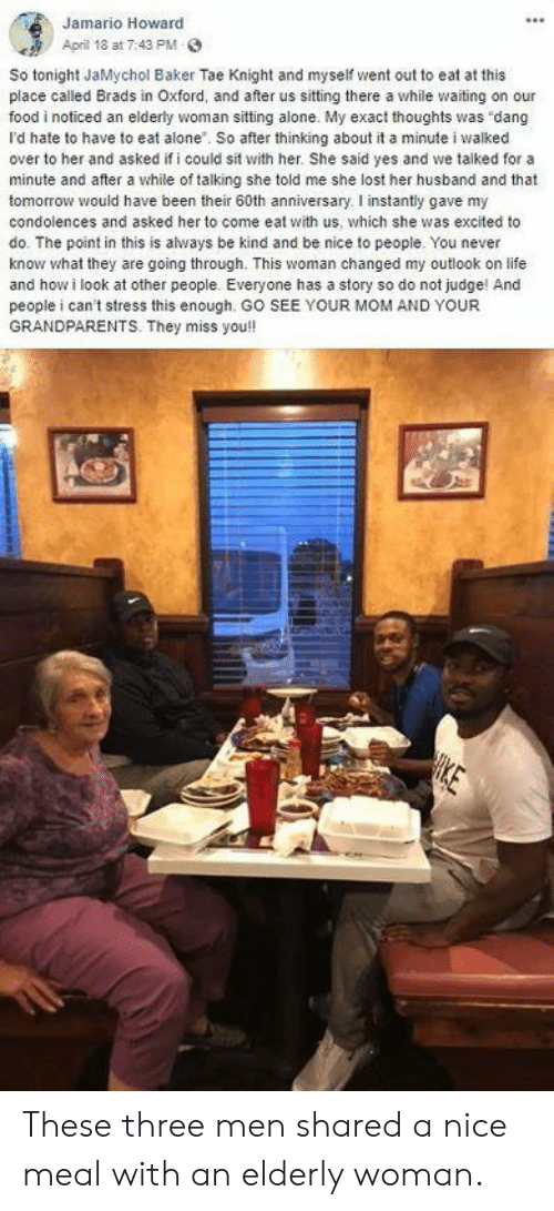 Exact: Jamario Howard  April 18 at 7:43 PM  So tonight JaMychol Baker Tae Knight and myseif went out to eat at this  place called Brads in Oxford, and after us sitting there a while waiting on our  food i noticed an elderly woman sitting alone. My exact thoughts was dang  I'd hate to have to eat alone. So after thinking about it a minute i walked  over to her and asked if i could sit with her. She said yes and we talked for a  minute and after a while of talking she told me she lost her husband and that  tomorrow would have been their 60th anniversary. I instantly gave my  condolences and asked her to come eat with us, which she was excited to  do. The point in this is always be kind and be nice to people. You never  know what they are going through. This woman changed my outlook on life  and how i look at other people. Everyone has a story so do not judge! And  people i can't stress this enough. GO SEE YOUR MOM AND YOUR  GRANDPARENTS. They miss you!  HIKE These three men shared a nice meal with an elderly woman.
