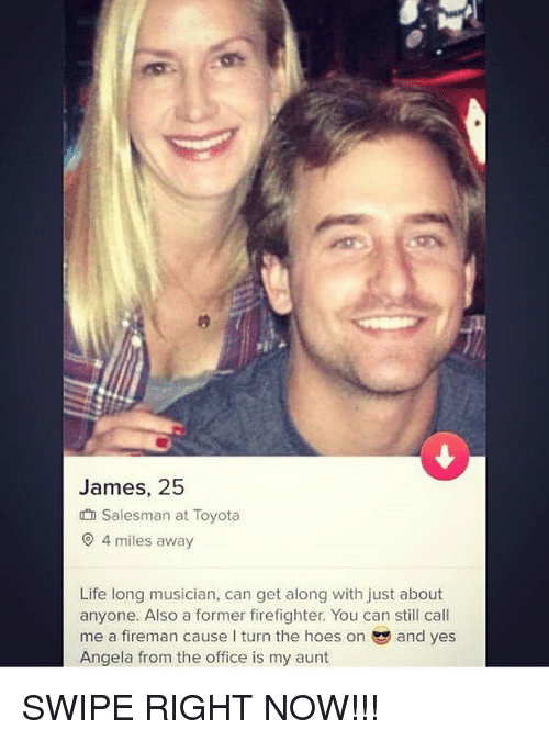 Hoes, Life, and The Office: James, 25  Salesman at Toyota  4 miles away  Life long musician, can get along with just about  anyone. Also a former firefighter. You can still call  me a fireman cause I turn the hoes on and yes  Angela from the office is my aunt SWIPE RIGHT NOW!!!