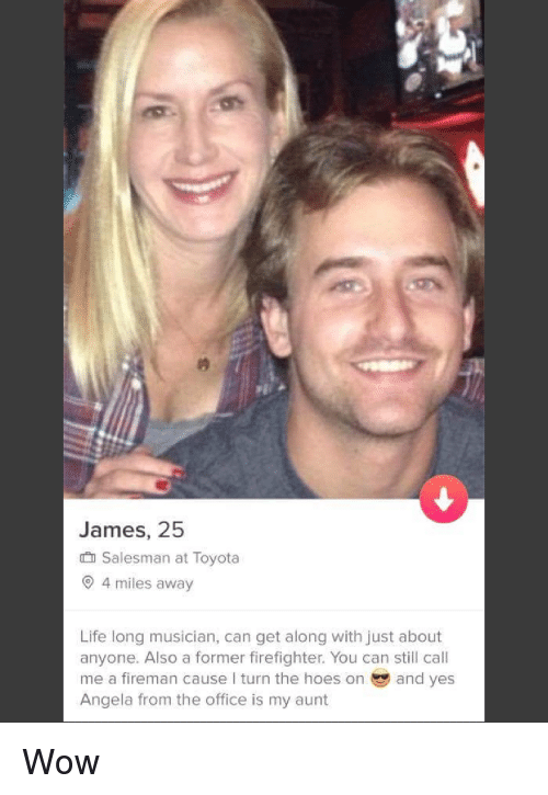 The Hoes: James, 25  salesman at Toyota  O 4 miles away  Life long musician, can get along with just about  anyone. Also a former firefighter. You can still call  me a fireman cause I turn the hoes on and yes  Angela from the office is my aunt Wow
