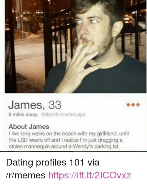 """Dating, Memes, and Wendys: James, 33  8 miles away Active 9 minutes ago  About James  I like long walks on the beach with my girlfriend, until  the LSD wears off and I realize I'm just dragging a  stolen mannequin around a Wendy's parking lot. <p>Dating profiles 101 via /r/memes <a href=""""https://ift.tt/2ICOvxz"""">https://ift.tt/2ICOvxz</a></p>"""