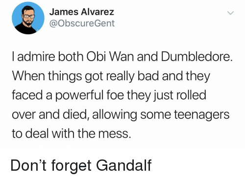 alvarez: James Alvarez  @obscureGent  l admire both Obi Wan and Dumbledore.  When things got really bad and they  faced a powerful foe they just rolled  over and died, allowing some teenagers  to deal with the mess. Don't forget Gandalf