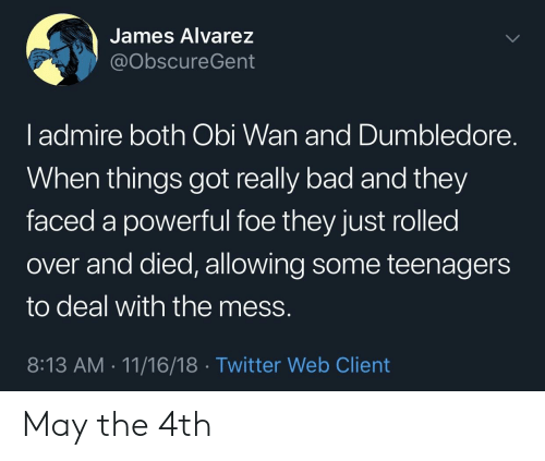 Dumbledore: James Alvarez  @obscureGent  l admire both Obi Wan and Dumbledore.  When things got really bad and they  faced a powerful foe they just rolled  over and died, allowing some teenagers  to deal with the mess.  8:13 AM 11/16/18 Twitter Web Client May the 4th