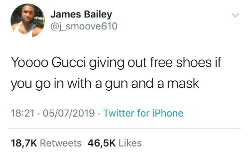 Gucci, Iphone, and Shoes: James Bailey  @j_smoove610  Yoooo Gucci giving out free shoes if  you go in with a gun and a mask  18:21 · 05/07/2019 · Twitter for iPhone  18,7K Retweets 46,5K Likes