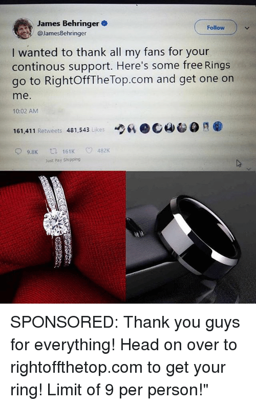 Calvin Johnson, Head, and Memes: James Behringer  @JamesBehringer  Follow  I wanted to thank all my fans for your  continous support. Here's some free Rings  go to RightOffThe Top.com and get one on  me.  10:02 AM  6、ec4-  161,411 Retweets 481,543 Likes  9.8K  161K  482K  Just Pay Shipping SPONSORED: Thank you guys for everything! Head on over to rightoffthetop.com to get your ring! Limit of 9 per person!""