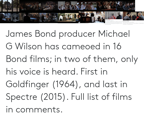 bond: James Bond producer Michael G Wilson has cameoed in 16 Bond films; in two of them, only his voice is heard. First in Goldfinger (1964), and last in Spectre (2015). Full list of films in comments.