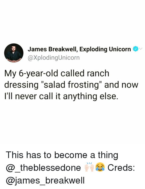 """frosting: James Breakwell, Exploding Unicorn  @XplodingUnicorn  My 6-year-old called ranch  dressing """"salad frosting"""" and now  I'll never call it anything else. This has to become a thing @_theblessedone 🙌🏻😂 Creds: @james_breakwell"""