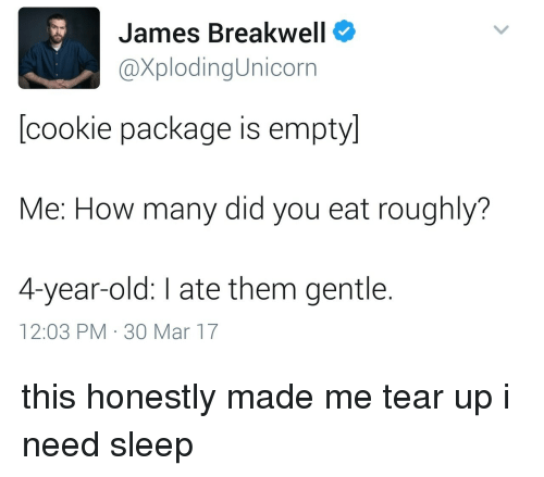 Old, Sleep, and How: James Breakwell  XplodingUnicorn  [cookie package is empty]  Me: How many did you eat roughly?  4-year-old: I ate them gentle.  12:03 PM 30 Mar 17 this honestly made me tear up i need sleep