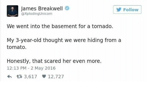 Dank, Tornado, and Old: James Breakwell  @XplodingUnicorn  Follow  We went into the basement for a tornado.  My 3-year-old thought we were hiding from a  tomato.  Honestly, that scared her even more.  12:13 PM 2 May 2016  h 3,617 12,727