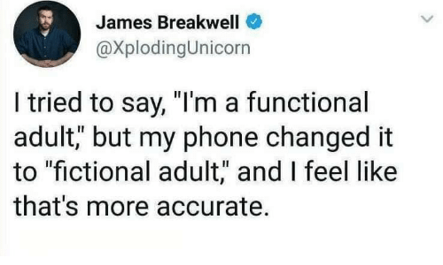 """Fictional: James Breakwell  @XplodingUnicorn  I tried to say, """"I'm a functional  adult, but my phone changed it  to """"fictional adult,"""" and I feel like  that's more accurate."""