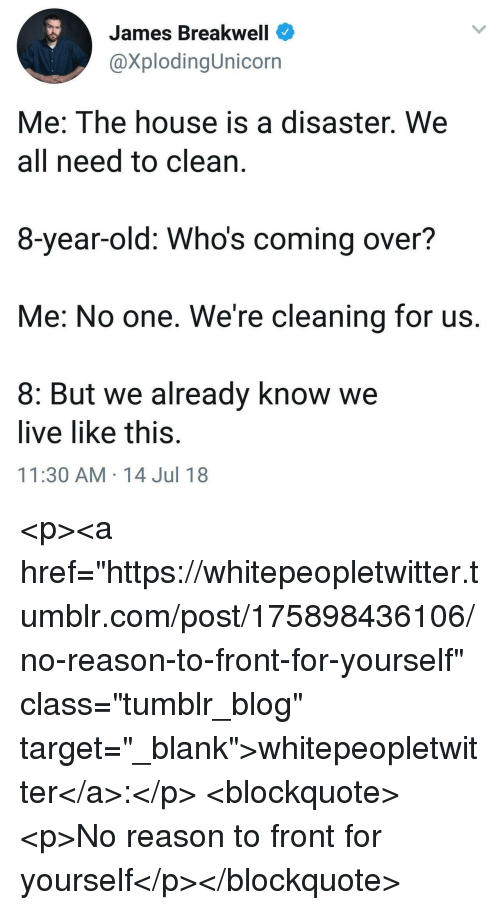 "Target, Tumblr, and Blog: James Breakwell  @XplodingUnicorn  Me: The house is a disaster. We  all need to clean,  8-year-old: Whos coming over?  Me: No one. We're cleaning for us  8: But we already know we  live like this  11:30 AM 14 Jul 18 <p><a href=""https://whitepeopletwitter.tumblr.com/post/175898436106/no-reason-to-front-for-yourself"" class=""tumblr_blog"" target=""_blank"">whitepeopletwitter</a>:</p> <blockquote><p>No reason to front for yourself</p></blockquote>"