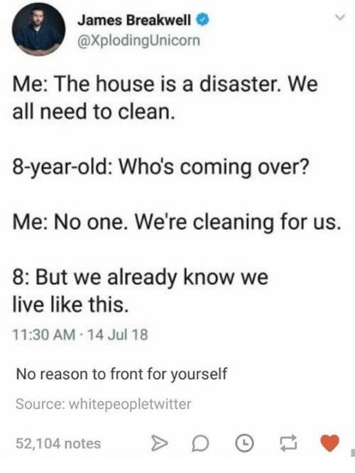 House, Live, and Humans of Tumblr: James Breakwell  @xplodingUnicorn  Me: The house is a disaster. We  all need to clean.  8-year-old: Who's coming over?  Me: No one. We're cleaning for us.  8: But we already know we  live like this.  11:30 AM-14 Jul 18  No reason to front for yourself  Source: whitepeopletwitter  52,104 notesD