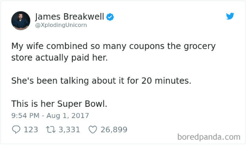 Super Bowl, Wife, and Been: James Breakwell  @XplodingUnicorn  My wife combined so many coupons the grocery  store actually paid her.  She's been talking about it for 20 minutes.  This is her Super Bowl.  9:54 PM Aug 1, 2017  123 3,331  26,899  boredpanda.com