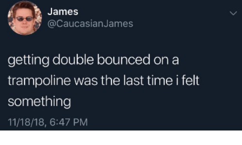 Time, Trampoline, and James: James  @CaucasianJames  getting double bounced on a  trampoline was the last time i felt  something  11/18/18, 6:47 PM