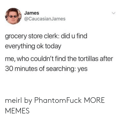 Dank, Memes, and Target: James  @caucasianJames  grocery store clerk: did u find  everything ok today  me, who couldn't find the tortillas after  30 minutes of searching: yes meirl by PhantomFuck MORE MEMES
