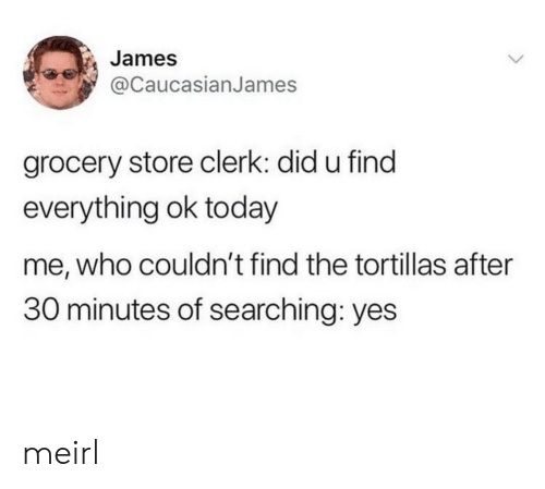 Today, MeIRL, and Yes: James  @caucasianJames  grocery store clerk: did u find  everything ok today  me, who couldn't find the tortillas after  30 minutes of searching: yes meirl