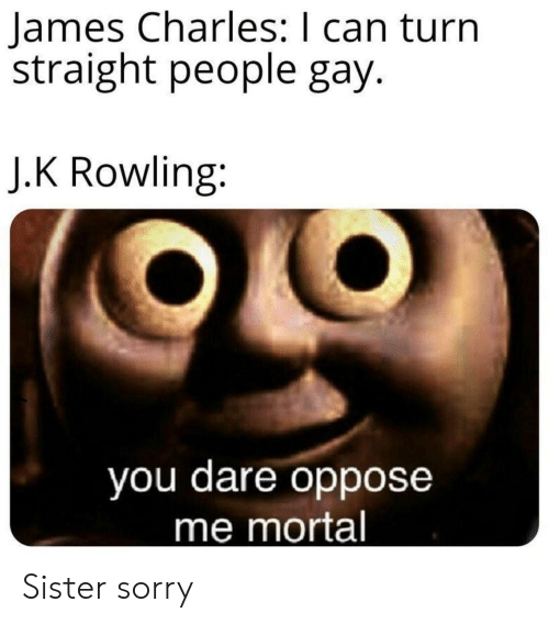 J. K. Rowling: James Charles: I can turn  straight people gay.  J.K Rowling:  you dare oppose  me mortal Sister sorry