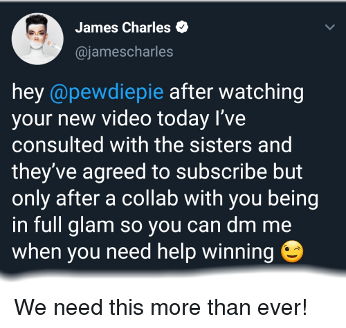 Help, Today, and Video: James Charles  @jamescharles  hey @pewdiepie after watching  your new video today l've  consulted with the sisters and  they've agreed to subscribe but  only after a collab with you being  in full glam so you can dm me  when you need help winning