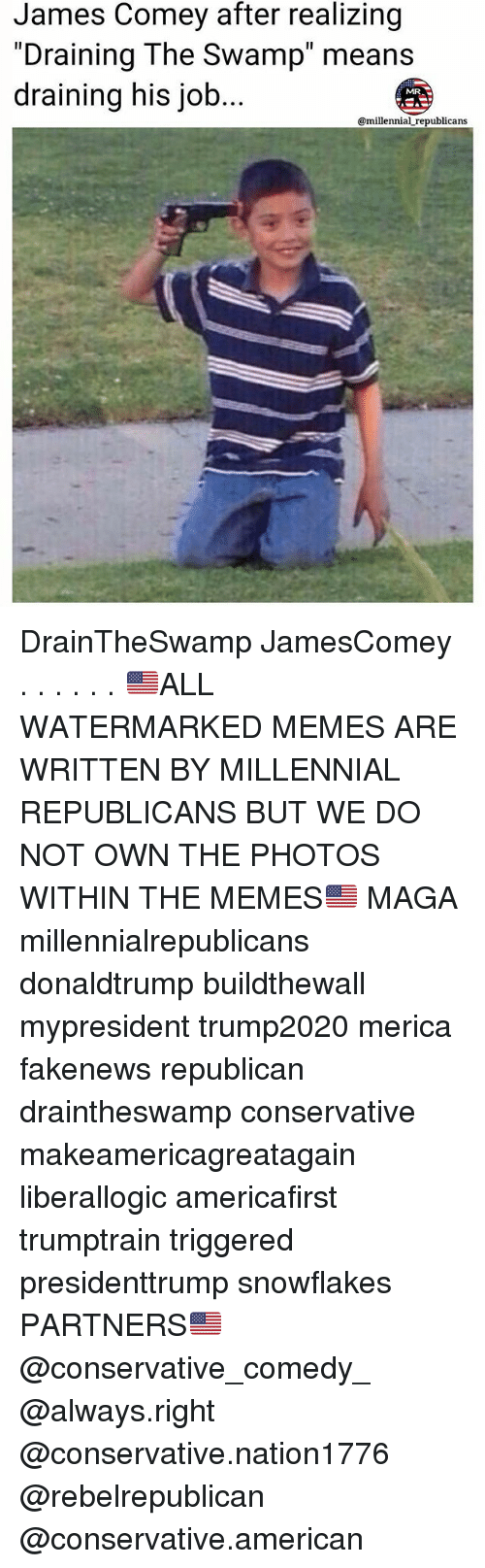 """Memes, American, and Conservative: James Comey after realizing  """"Draining The Swamp"""" means  draining his job  MRA  @millennial republicans DrainTheSwamp JamesComey . . . . . . 🇺🇸ALL WATERMARKED MEMES ARE WRITTEN BY MILLENNIAL REPUBLICANS BUT WE DO NOT OWN THE PHOTOS WITHIN THE MEMES🇺🇸 MAGA millennialrepublicans donaldtrump buildthewall mypresident trump2020 merica fakenews republican draintheswamp conservative makeamericagreatagain liberallogic americafirst trumptrain triggered presidenttrump snowflakes PARTNERS🇺🇸 @conservative_comedy_ @always.right @conservative.nation1776 @rebelrepublican @conservative.american"""