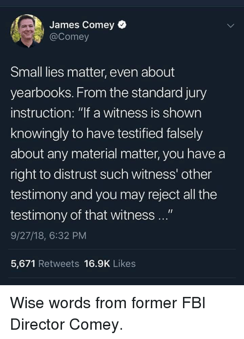 "Fbi, Memes, and All The: James Comey  @Comey  Small lies matter, even about  yearbooks. From the standard jury  instruction: ""lf a witness is shown  knowingly to have testified falsely  about any material matter, you have a  right to distrust such witness' other  testimony and you may reject all the  testimony of that witness ...""  9/27/18, 6:32 PM  5,671 Retweets 16.9K Likes Wise words from former FBI Director Comey."