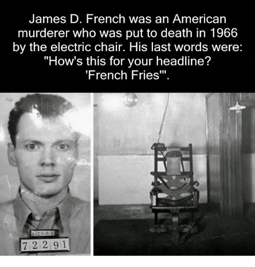 """electric chair: James D. French was an American  murderer who was put to death in 1966  by the electric chair. His last words were:  """"How's this for your headline?  'French Fries""""  21-6 5  7 2 2 9 1"""