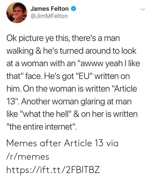 """Internet, Memes, and Yeah: James Felton  @JimMFelton  Ok picture ye this, there's a man  walking & he's turned around to look  at a woman with an """"awww yeah like  that"""" face. He's got """"EU"""" written on  him. On the woman is written """"Article  13"""". Another woman glaring at man  like """"what the hell"""" & on her is written  """"the entire internet"""" Memes after Article 13 via /r/memes https://ift.tt/2FBlTBZ"""