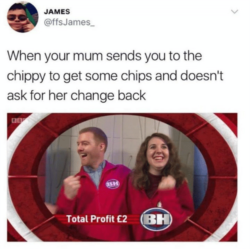 Memes, Change, and Back: JAMES  @ffsJames  When your mum sends you to the  chippy to get some chips and doesn't  ask for her change back  Total Profit £2 BH