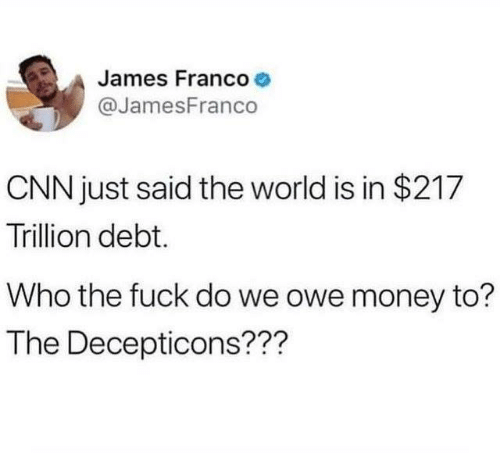 cnn.com, James Franco, and Memes: James Franco  @JamesFranco  CNN just said the world is in $217  Trillion debt.  Who the fuck do we owe money to?  The Decepticons???