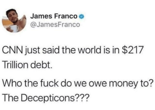 cnn.com, Dank, and Money: James Francoe  @JamesFranco  CNN just said the world is in $217  Trillion debt.  Who the fuck do we owe money to?  The Decepticons???