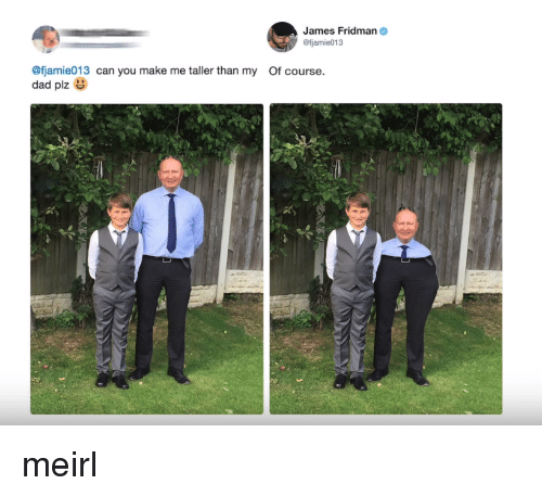 Fjamie013: James Fridman  @fjamie013  @fjamie013 can you make me taller than my Of course.  dad plz meirl